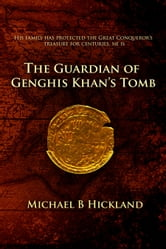 The Guardian of Genghis Khan's Tomb ebook by Michael B. Hickland
