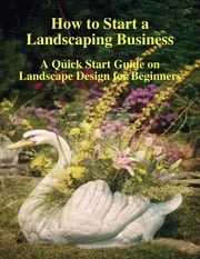 How to Start a Landscaping Business: A Quick Start Guide on Landscape Design for Beginners ebook by Doug M. Browning, Malibu Publishing