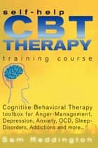 Self Help CBT Therapy Training Course: Cognitive Behavioral Therapy Toolbox for Anger Management, Depression, Anxiety, OCD, Sleep Disorders, Addictions and more... - Cognitive Behavioral Therapy Toolbox for Anger Management, Depression, Anxiety, OCD, Sleep Disorders, Addictions and more ebook by Sam Reddington