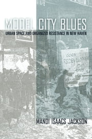 Model City Blues - Urban Space and Organized Resistance in New Haven ebook by Mandi Isaacs Jackson