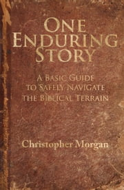 One Enduring Story - A Basic Guide to Safely Navigate the Biblical Terrain ebook by Christopher Morgan
