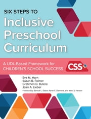 Six Steps to Inclusive Preschool Curriculum - A UDL-Based Framework for Children's School Success ebook by Eva M. Horn Ph.D., Susan B. Palmer, Ph.D.,...