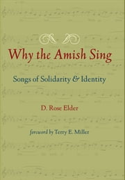 Why the Amish Sing - Songs of Solidarity and Identity ebook by D. Rose Elder,Terry E. Miller