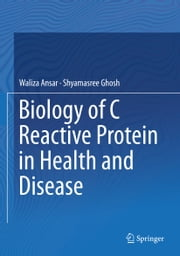 Biology of C Reactive Protein in Health and Disease ebook by Waliza Ansar,Shyamasree Ghosh