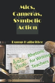 Mics, Cameras, Symbolic Action: Audio-Visual Rhetoric for Writing Teachers ebook by Halbritter, Scott K.