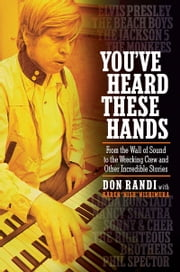 "You've Heard These Hands - From the Wall of Sound to the Wrecking Crew and Other Incredible Stories ebook by Don Randi,Karen ""Nish"" Nishimura"