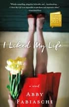 I Liked My Life - A Novel ebook by Abby Fabiaschi