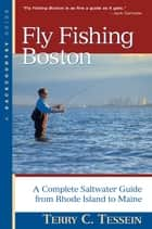 Fly Fishing Boston: A Complete Saltwater Guide from Rhode Island to Maine ebook by Terry Tessein