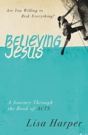 Believing Jesus - Are You Willing to Risk Everything? A Journey Through the Book of Acts ebook by Lisa Harper