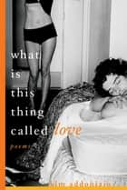What Is This Thing Called Love: Poems ebook by Kim Addonizio