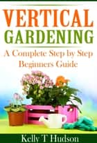 VERTICAL GARDENING - A COMLPETE STEP BY STEP BEGINNERS GUIDE ebook by Kelly Hudson