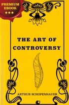 The Art of Controversy ebook by Arthur Schopenhauer, T. Bailey Saunders