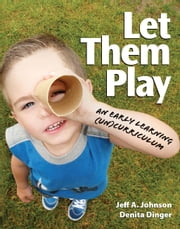 Let Them Play - An Early Learning (Un)Curriculum ebook by Denita Dinger,Jeff  A. Johnson