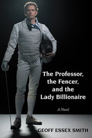 The Professor, the Fencer, and the Lady Billionaire ebook by Geoff Essex Smith