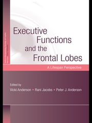 Executive Functions and the Frontal Lobes - A Lifespan Perspective ebook by Vicki Anderson,Rani Jacobs,Peter J. Anderson