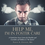"Help Me, I'M in Foster Care - A Guide from Seven Letters for Families and Caretakers of Children in ""The System"" ebook by Tenio S. Cousin MA"