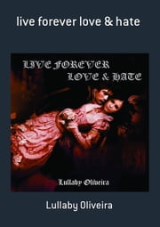 Live Forever Love & Hate ebook by Lullaby Oliveira