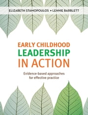 Early Childhood Leadership in Action - Evidence-based approaches for effective practice ebook by Elizabeth Stamopoulos, Lennie Barblett