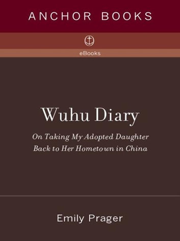 Wuhu Diary - On Taking My Adopted Daughter Back to Her Hometown in China ebook by Emily Prager