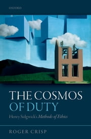 The Cosmos of Duty: Henry Sidgwick's Methods of Ethics ebook by Roger Crisp