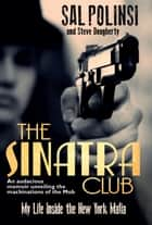 The Sinatra Club - My Life Inside the New York Mafia ebook by Sal Polisi, Steve Dougherty