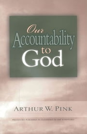 Our Accountability to God ebook by Arthur W. Pink