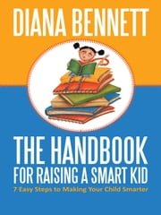 The Handbook for Raising a Smart Kid - 7 Easy Steps to Making Your Child Smarter ebook by Diana Bennett