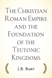 The Christian Roman Empire and the Foundation of the Teutonic Kingdoms ebook by J.B. Bury