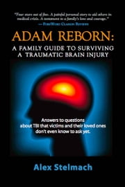 ADAM REBORN: A Family Guide to Surviving a Traumatic Brain Injury ebook by Alex Stelmach