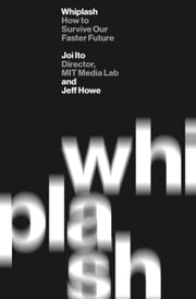 Whiplash - How to Survive Our Faster Future ebook by Joi Ito,Jeff Howe