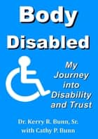 Body Disabled: My Journey Into Disability and Trust ebook by Dr. Kerry R. Bunn