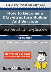 How to Become a Clay-structure Builder And Servicer - How to Become a Clay-structure Builder And Servicer ebook by Karisa Kenny