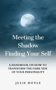 Meeting the Shadow Finding Your Self: A Handbook on How to Transform the Dark Side of Your Personality ebook by Julie Hoyle