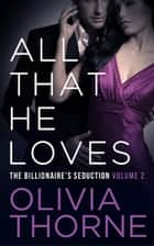 ALL THAT HE LOVES (Volume 2 The Billionaire's Seduction) ebook by Olivia Thorne