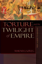 Torture and the Twilight of Empire: From Algiers to Baghdad ebook by Lazreg, Marnia