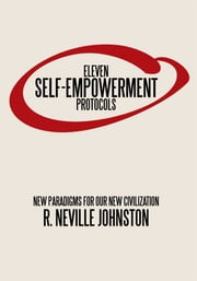 Eleven Self-Empowerment Protocols - New Paradigms for Our New Civilization ebook by R. Neville Johnston