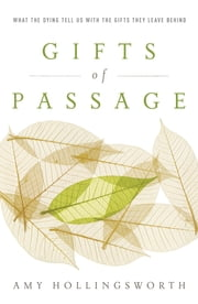 Gifts of Passage - What the Dying Tell Us with the Gifts They Leave Behind ebook by Amy Hollingsworth