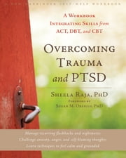 Overcoming Trauma and PTSD - A Workbook Integrating Skills from ACT, DBT, and CBT ebook by Sheela Raja, PhD,Susan M. Orsillo, PhD