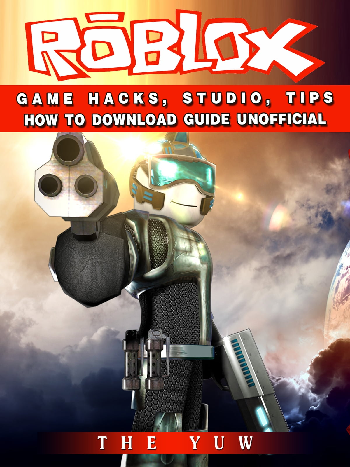 Roblox Game Hacks, Studio, Tips How to Download Guide Unofficial ebook by  The Yuw - Rakuten Kobo
