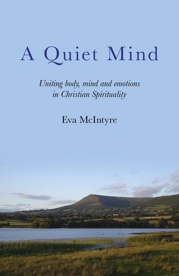 A Quiet Mind: Uniting body, mind and emotions in Christian Spirituality - Uniting body, mind and emotions in Christian Spirituality ebook by Eva McIntyre