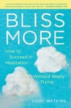 Bliss More - How to Succeed in Meditation Without Really Trying eBook by Light Watkins
