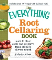 The Everything Root Cellaring Book: Learn to store, cook, and preserve fresh produce all year round! ebook by Abbot Catherine