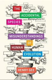 The Accidental Species - Misunderstandings of Human Evolution ebook by Henry Gee