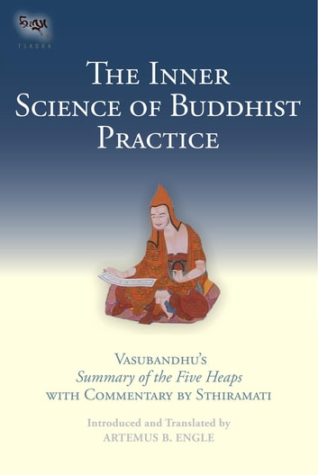 The Inner Science of Buddhist Practice - Vasubhandu's Summary of the Five Heaps with Commentary by Sthiramati eBook by Artemus B. Engle