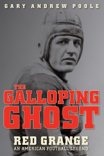 The Galloping Ghost - Red Grange, an American Football Legend ebook by Gary Andrew Poole