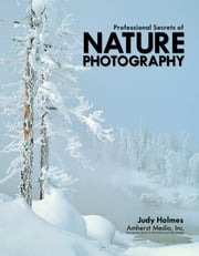 Professional Secrets of Nature Photography: Essential Skills for Photographing the Outdoors ebook by Holmes, Judy