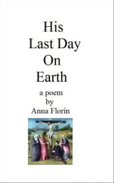 His Last Day on Earth- A Poem ebook by Anna Florin
