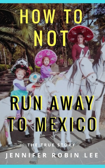 How to Not Run Away to Mexico ebook by Jennifer Robin Lee