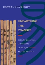 Unearthing the Changes - Recently Discovered Manuscripts of the Yi Jing (I Ching) and Related Texts ebook by Edward Shaughnessy
