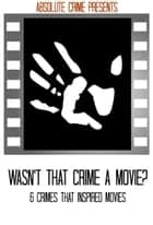 Wasn't That Crime a Movie? - 6 Crimes That Inspired Movies ebook by Tim Huddleston, Fergus Mason, John Fleury